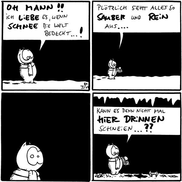 Fred: Oh Mann!! Ich liebe es, wenn Schnee die Welt bedeckt..!  Fred: Plötzlich sieht alles so sauber und rein aus...    Fred: Kann es denn nicht mal hier drinnen schneien...?