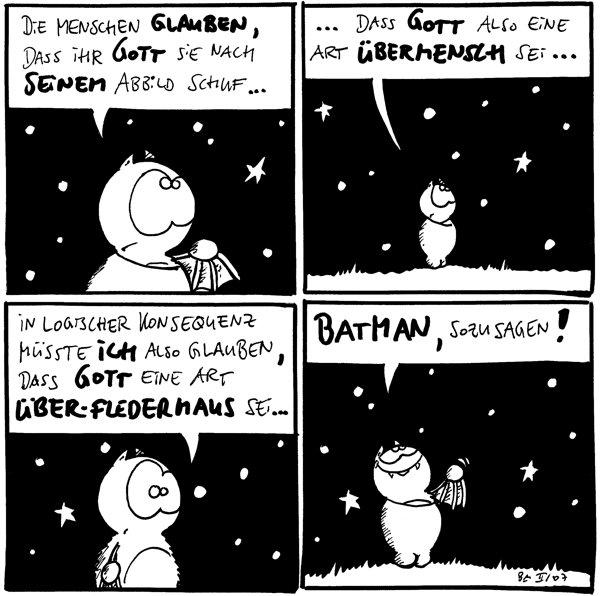 Fred: Die Menschen glauben, dass ihr Gott sie nach seinem Abbild schuf...  Fred: ...dass Gott also eine Art Übermensch sei...  Fred: In logischer Konsequenz müsste ich also glauben, dass Gott eine Art Über-Fledermaus sei...  Fred: Batman, sozusagen!