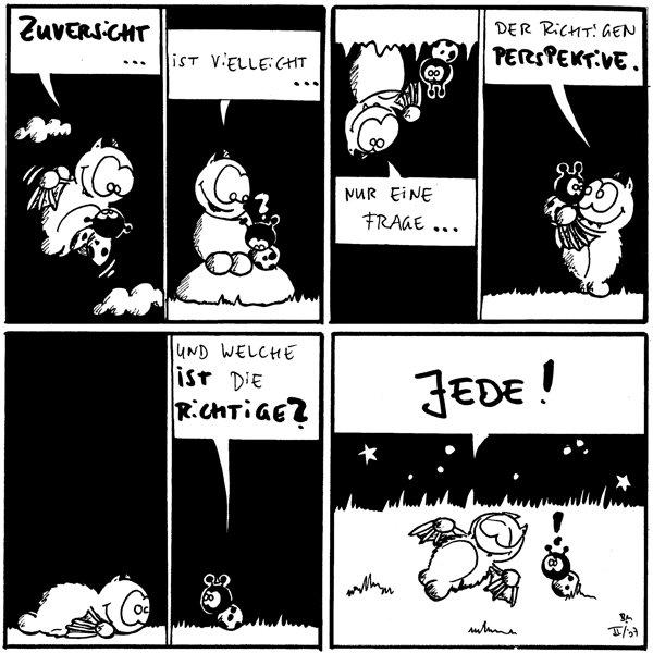 Fred: Zuversicht...  Fred: Ist vielleicht... Käfer: ?  Fred: Nur eine Frage...  Fred: Der richtigen Perspektive.    Käfer: Und welche ist die Richtige?  Fred: Jede! Käfer: !