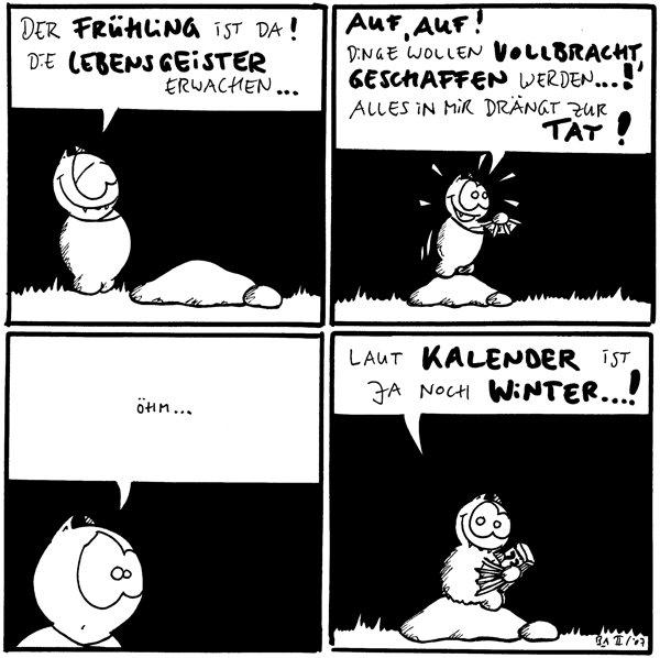 Fred: Der Frühling ist da! Die Lebensgeister erwachen...  Fred: Auf auf!Dinge wollen vollbracht, geschaffen werden...! Alles in mir drängt zur Tat!  Fred: Öhm...  Fred: Laut Kalender ist ja noch Winter...!