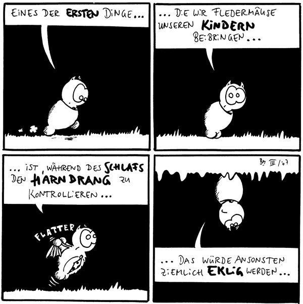 Fred: Eines der ersten Dinge...  Fred: ...die wir Fledermäuse unseren Kindern beibringen...  Fred: ...ist, während des Schlafs den Harndrang zu kontrollieren... *flatter*  Fred: ...das würde ansonsten ziemlich eklig werden... [[Fred hängt kopfüber an der Höhlendecke]]