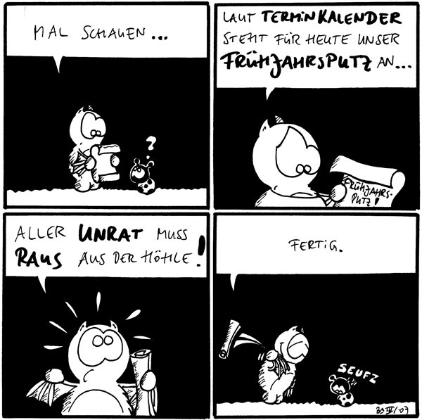 Fred: Mal schauen... Käfer: ? [[Fred liest Schriftrolle]]  Fred: Laut Terminkalender steht für heute unser Frühlingsputz an... [[Schriftrolle: Frühjahrsputz]]  Fred: Aller Unrat muss raus aus der Höhle!  Fred: Fertig. Käfer: *seufz* [[Fred wirft die Schriftrolle weg]]