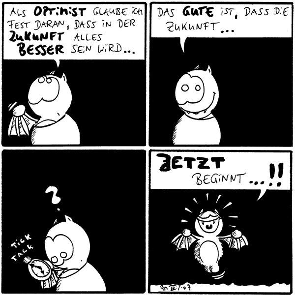 Fred: Als Optimist glaube ich fest daran, dass in der Zukunft alles besser sein wird...  Fred: Das Gute ist, dass die Zukunft...  Fred: ? Uhr: *tick, tack*  Fred: Jetzt beginnt...!!