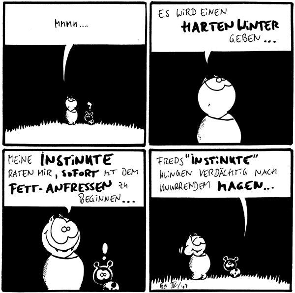 Fred: Mmmh.... Käfer: ?  Fred: Es wird einen harten Winter geben...  Fred: Meine Instinkte raten mir, sofort mit dem Fett-anfressen zu beginnen... Käfer: !  Käfer: Freds \