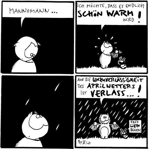 Fred: Mannomann...  Fred: Ich möchte, dass es endlich schön warm wird!  [[Fred schaut zu drei Regentropfen]]  Fred: Auf die Unzuverlässigkeit des Aprilwetters ist Verlass...! Käfer: Fred liebt Regen. [[Es regnet]]