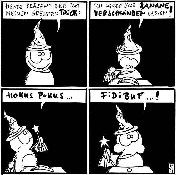 Fred: Heute präsentiere ich meinen größten Trick: [[Fred mit Zaubererhut]]  Fred: Ich werde diese Banane verschwinden lassen! [[Banane liegt vor Fred auf dem Tisch]]  Fred: Hokus Pokus... [[Banane liegt vor Fred auf dem Tisch]]  Fred: Fidibuf...! [[Leerer Tisch vor mampfendem Fred]]