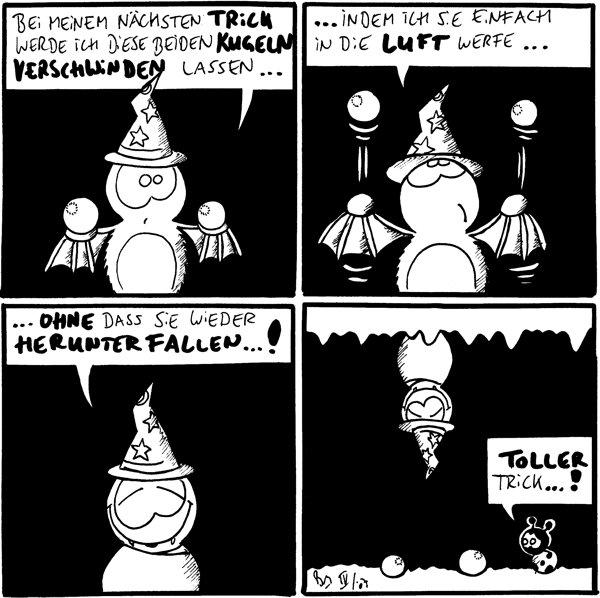 Fred: Bei meinem nächsten Trick werde ich diese beiden Kugeln verschwinden lassen... [[Fred mit Zaubererhut und zwei Kugeln]]  Fred: ...indem ich sie einfach in die Luft werfe... [[Fred wirft Kugeln]]  Fred: ...ohne dass sie wieder herunterfallen...!  Käfer: Toller Trick...! [[Fred hängt an der Höhlendecke und unter ihm liegen zwei Kugeln]]