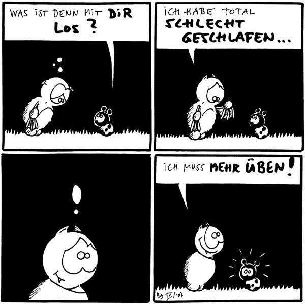 Käfer: Was ist denn mit dir los?  Fred: Ich habe total schlecht geschlafen...  Fred: !  Fred: Ich muss mehr üben!
