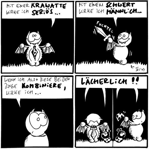 Fred: Mit einer Krawatte wirke ich seriös... [[Fred hat Krawatte um Hals]]  Fred: Mit einem Schwert wirke ich männlich... *fuchtel* [[Fred fuchtelt mit Schwert]]  Fred: Wenn ich also diese beiden Dinge kombinieren, wirke ich...  Fred: Lächerlich!! Käfer: Lächerlich!! [[Fred hat Schwert um Hals]]  Fred: Lächerlich!! Käfer: Lächerlich!! [[Fred fuchtelt mit Krawatte]]