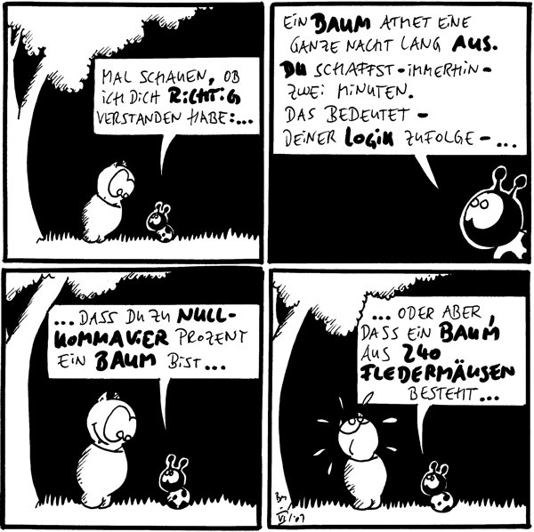 Käfer: Mal schauen, ob ich dich richtig verstanden habe:...  Käfer: ein Baum atmet eine ganze Nacht lang aus. Du schaffst – immerhin – zwei Minuten. Das bedeutet – deine Logik zufolge –...  Käfer: ... Dass du zu nullkommavier Prozent ein Baum bist...  Käfer: ... Oder aber, dass ein Baum aus 240 Fledermäusen besteht...