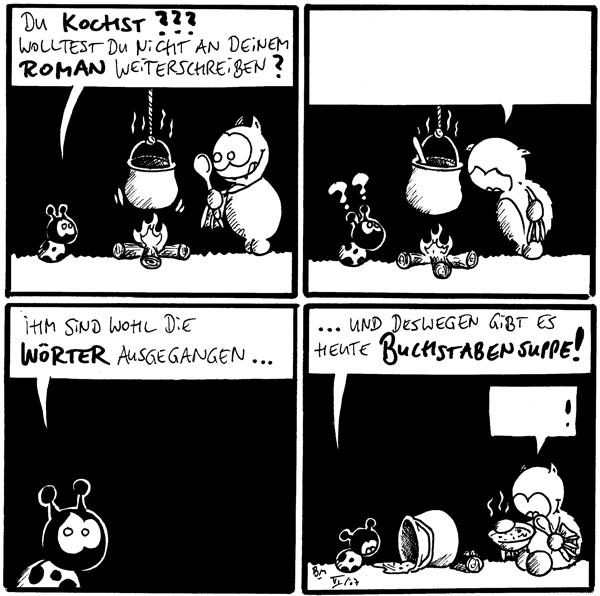 Käfer: Du kochst??? Wolltest du nicht an deinem Roman weiterschreiben? [[Fred kocht]]  Fred: Käfer: ?? [[Fred redet ohne Worte]]  Käfer: Ihm sind wohl die Wörter ausgegangen...  Käfer: ...und deswegen gibt es heute Buchstabensuppe! Fred:    ! [[Fred redet ohne Worte]]