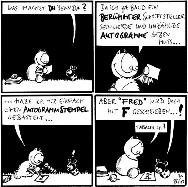Käfer: Was machst du denn da? [[Fred hält einen Zettel]]  Fred: Da ich ja bald ein berühmter Schriftsteller sein werde und unzählige Autogramme geben muss...  Fred: ...habe ich mir einfach einen Autogrammstempel gebastelt...*bomb* Käfer: ! [[Fred drückt den Autogrammstempel auf den Zettel]]  Käfer: Aber \