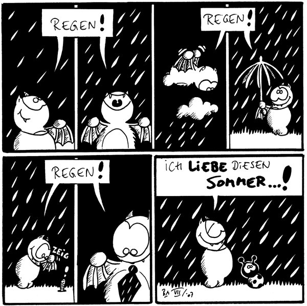 Fred: [[schaut lächelnd nach oben]] Regen!  Fred: [[jauchzt gen Himmel]] Regen!  Fred: [[flattert über den Wolken]] Regen!  Fred: [[mit seinem Lieblingsregenschirm]] Regen!  Fred: *zeig* [[zeigt auf Regenwurm]] Regen!  Fred: [[beschaut sich seine Regenkrawatte]] Regen!  Fred: Ich liebe diesen Sommer...!