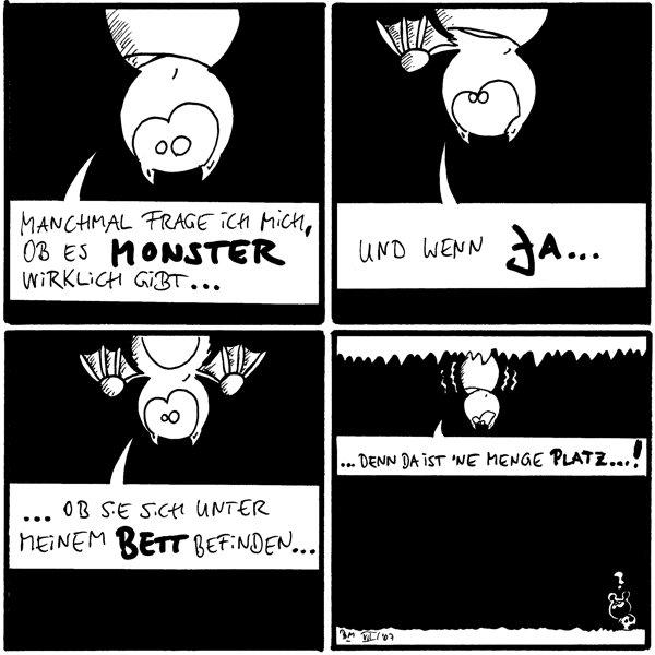 Fred: [[an der Decke hängend]] Manchmal frage ich mich, ob es Monster wirklich gibt ...  Fred Und wenn ja ...  Fred: ... ob sie sich unter meinem Bett befinden ...  Fred: [[zittert]] ... denn da ist 'ne menge Platz ...! Käfer: ?