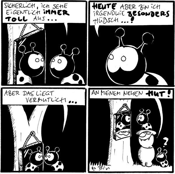 Käfer: Sicherlich, ich sehe eigentlich immer toll aus... [[Käfer besieht sich im Spiegel]]  Käfer: Heute aber bin ich irgendwie besonders hübsch...!  Käfer: Aber das liegt vermutlich... [[Käfer guckt in Spiegel]]  Fred: An meinem neuen Hut! Käfer: ? [[Fred besieht sich im Spiegel und trägt einen Käferhut]]