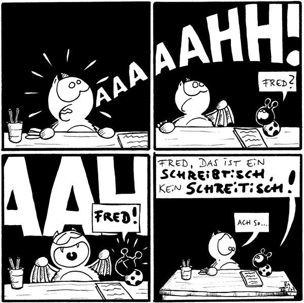 Fred: AAAAAHH! [[Fred sitzt am Schreibtisch und schreit aus vollem Hals]]  Fred: AAAAAHH! Käfer: Fred? [[Käfer sitzt auf dem Schreibtisch]]  Fred: AAH! Käfer: Fred! [[Käfer strengt sich an, Fred zu übertönen]]  Käfer: Fred, das ist ein Schreibtisch, kein Schreitisch! Fred: Ach so...