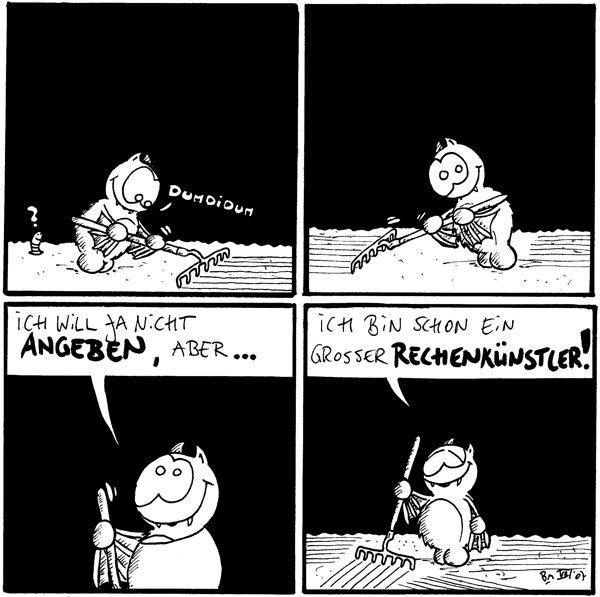 Fred: *dumdidum* Wurm: ? [[Fred macht mit einem Rechen Streifen auf den Boden]]  [[Fred macht noch mehr Streifen]]  Fred: Ich will ja nicht angeben, aber...  Fred: Ich bin schon ein großer Rechenkünstler!