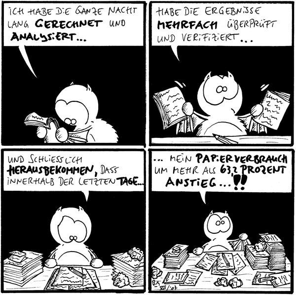 Fred: Ich habe die ganze Nacht lang gerechnet und analysiert...  Fred: Habe die Ergebnisse mehrfach überprüft und verifiziert... [[Fred hält mehrere Zettel in der Hand]]  Fred: Und schließlich herausbekommen, dass innerhalb der letzten Tage...  Fred: ...mein Papierverbrauch um mehr als 63,2 Prozent anstieg...!! [[Fred an einem Schreibtisch mit sehr vielen Papierzetteln]]