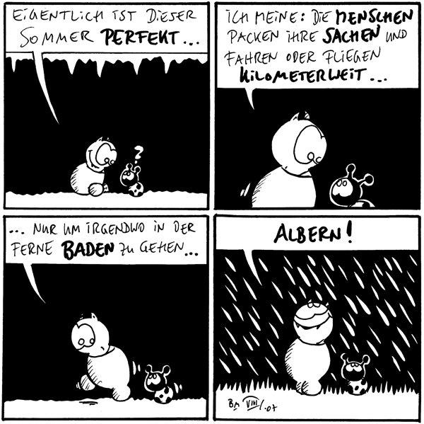 Fred: Eigentlich ist dieser Sommer perfekt... Käfer: ?  Fred: Ich meine: Die Menschen packen ihre Sachen und fahren oder fliegen kilometerweit...  Fred: ....nur um irgendwo in der Ferne baden zu gehen...  Fred: Albern! [[Fred steht im Regen]]