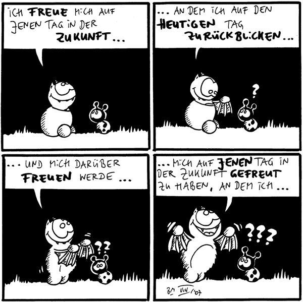 Fred: Ich freue mich auf jenen Tag in der Zukunft...  Fred: ...an dem ich auf den heutigen Tag zurückblicken... Käfer: ?  Fred: ...und mich darüber freuen werde... Käfer: ??  Fred: ...mich auf jenen Tag in der Zukunft gefreut zu haben, an dem ich... Käfer: ???