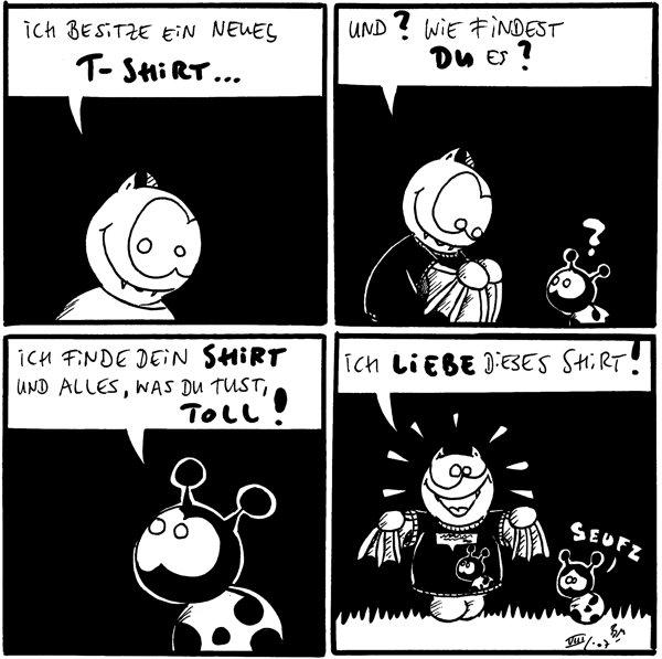 Fred: Ich besitze4 ein neues T-Shirt..  Fred: Und? wie findest du es? Käfer: ?  Käfer: Ich finde dein Shirt und alles, was du tust, toll!  Fred: Ich liebe dieses T-Shirt! Käfer: seufz  [[Fred freut sich, mit ausgebreiteten Flügeln -- hat ein Käfer T-Shirt an]]  [[Eröffnung vom Fred Shop]]