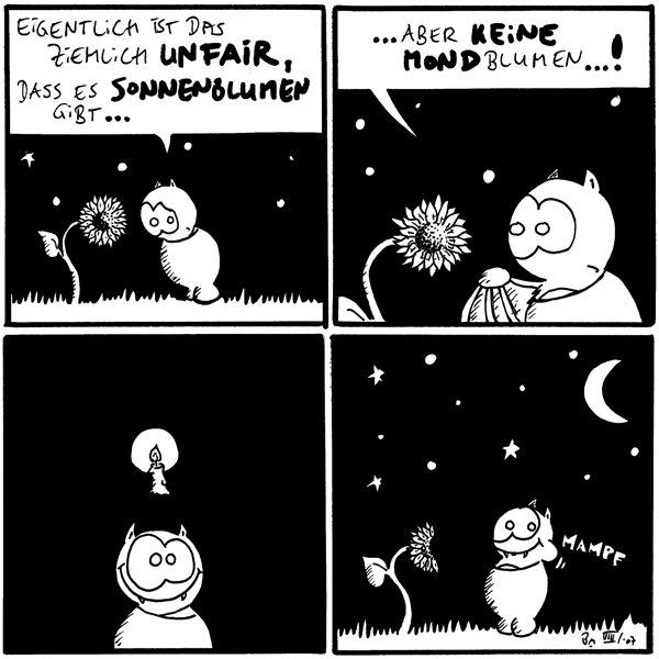 Fred: Eigentlich ist das ziemlich unfair, dass es Sonnenblumen gibt...  Fred: ...aber keine Mondblumen...!  [[Fred geht ein Kerzenlich auf]]  Fred:*mampf* [[Die Sonnenblume ist nun halb abgefressen und sieht aus wie der Halbmond]]