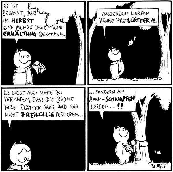 Fred: Es ist bekannt, dass im Herbst eine Menge Leute eine Erkältung bekommen.  Fred: Außerdem werfen Bäume ihre Blätter ab.  Fred: Es liegt also nahe zu vermuten, dass die Bäume ihre Blätter ganz und gar nicht freiwillig verlieren...  Fred: ...sondern an Baum-Schnupfen leiden...!! [[Fred wickelt einen Schal um den Baum]]
