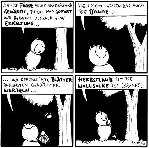 Fred: Sind die Füsse nicht ausreichend gewärmt, friert man sofort und bekommt alsbald eine Erkältung...  Fred: Vielleicht wissen das auch die Bäume...  Fred: ...und opfern ihre Blätter zugunsten gewärmter Wurzeln...  Fred: Herbstlaub ist die Wollsocke des Baumes.
