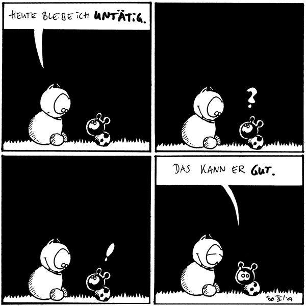 Fred: Heute bleibe ich untätig.  [[Fred bewegt sich nicht.]] Käfer: ?  [[Fred bewegt sich nicht.]] Käfer: !  Käfer: Das kann er gut. [[Fred grinst.]]