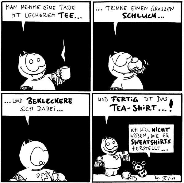Fred: [[im Shirt, mit Tasse]] Man nehme eine Tasse mit leckerem Tee...  Fred: ... trinke einen grossen Schluck...  Fred: ... und bekleckere sich dabei... [[Fred hat einen Felck auf dem Shirt.]]  Fred: Und fertig ist das Tea-Shirt...! Käfer: Ich will nicht wissen, wie er Sweatshirts herstellt...