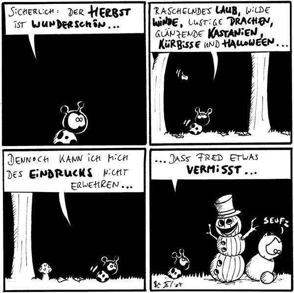 Käfer: Sicherlich: Der Herbst ist wunderschön...  Käfer: Raschelndes Laub, wilde Winde, lustige Drachen, glänzende Kastanien, Kürbisse und Halloween...  Käfer: Dennoch kann ich mich des Eindrucks nicht erwehren...  Käfer: ....dass Fred etwas vermisst... Fred: *seufz* [[Fred sitzt neben einem Kürbismann, der Ähnlichkeit mit einem Schneemann aufweist]]