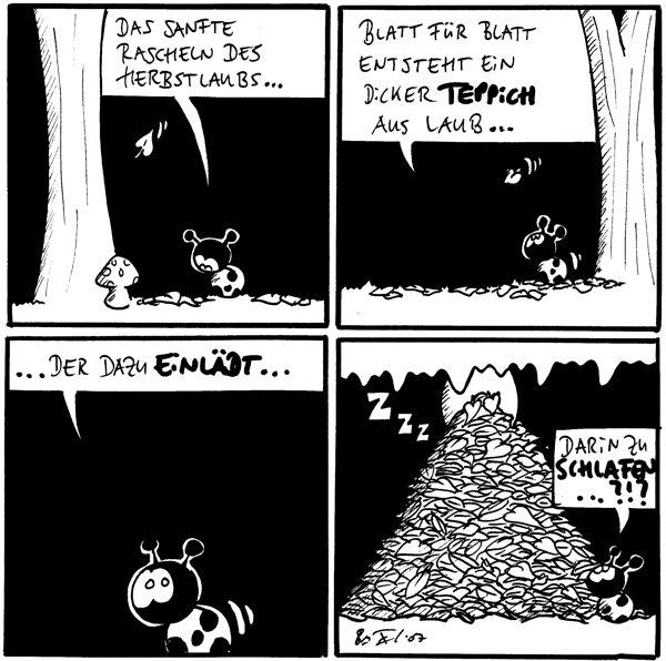 Käfer: Das sanfte Rascheln des Herbstlaubs...  Käfer: Blatt für Blatt entsteht ein dicker Teppich aus Laub...  Käfer: ...der dazu einlädt...  Käfer: Darin zu schlafen ... ?!? Fred: zzZ
