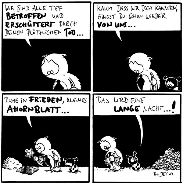 Fred: Wir sind alle tief betroffen und erschüttert durch deinen plötzlichen Tod...  Fred: Kaum dass wir dich kannten, gingst du schon wieder von uns...  Fred: Ruhe in Frieden, kleines Ahornblatt... [[Fred lässt Ahornblatt in das Grab sinken]]  Käfer: Das wird eine lange Nacht....! [[Käfer sieht zu dem Laubhaufen]]