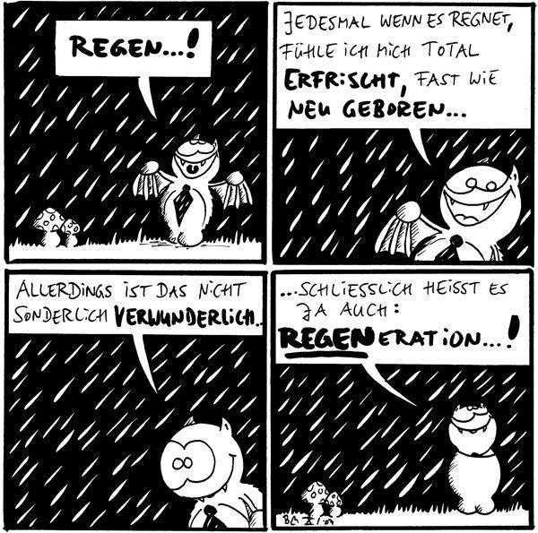 Fred: Regen...! [[Es regnet]]  Fred: Jedesmal wenn es regnet, fühle ich mich total erfrischt, fast wie neugeboren...  Fred: Allerdings ist das nicht sonderlich verwunderlich...  Fred: ...schließlich heißt es auch: Regeneration...!