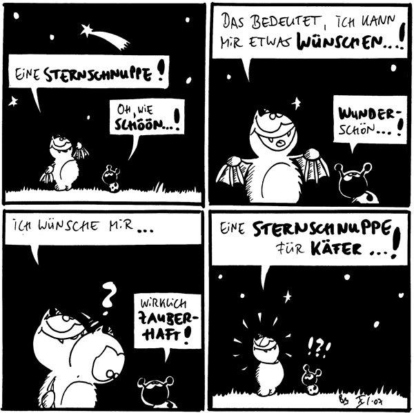 Fred: Eine Sternschnuppe! Käfer: Oh, wie schöön...!  Fred: Das bedeutet, ich kann mir etwas wünschen...! Käfer: Wunderschön...!  Fred: Ich wünsche mir... Käfer: Wirklich zauberhaft!  Fred: Eine Sternschnuppe für Käfer...!