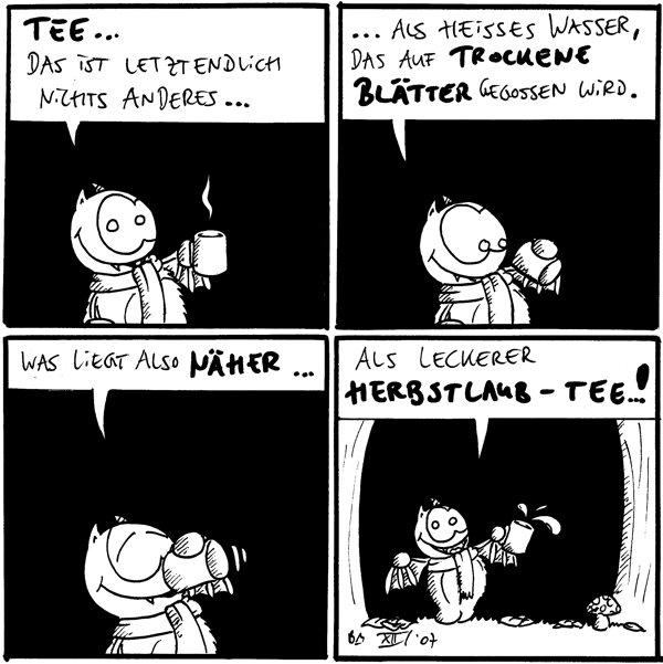 Fred: Tee... Das ist letztendlich nichts anderes...  Fred: ....als heißes Wasser, das auf trockene Blätter gegossen wird.  Fred: Was liegt also näher...  Fred: Als leckerer Herbstlaub-Tee..!