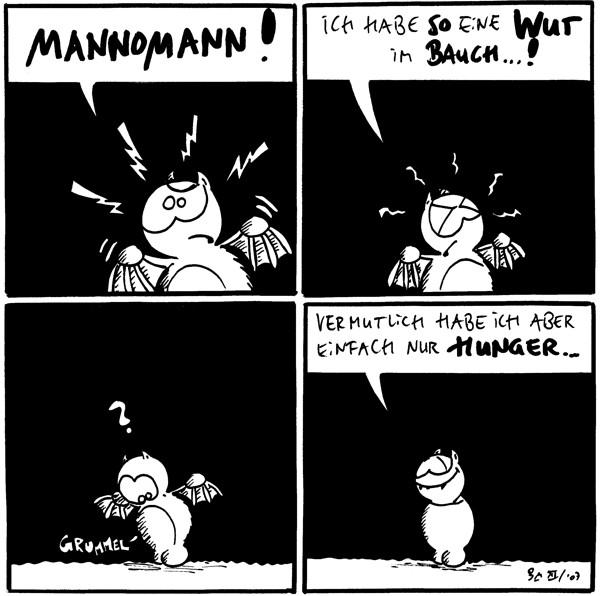 Fred: Mannomann!  Fred: Ich habe so eine Wut im Bauch...!  Fred: ? Freds Bauch: *grummel*  Fred: Vermutlich habe ich aber einfach nur Hunger...