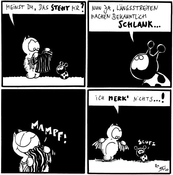Fred: Meinst Du, dass steht mir? [[Fred zeigt Käfer ein längsgestreiftes T-Shirt]]  Käfer: Nun ja, Längsstreifen machen bekanntlich schlank...  Fred: *Mampf!* [[Fred isst das T-Shirt]]  Fred: Ich merk' nichts...! Käfer: *seufz*