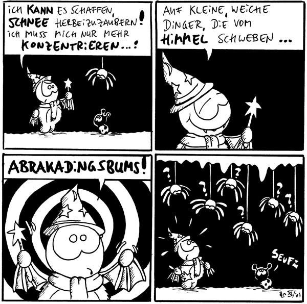 Fred: Ich kann es schaffen, Schnee herbeizuzauber! Ich muss mich nur mehr konzentrieren...!  Fred: Auf kleine, weiche Dinger, die vom Himmel schweben...  Fred: Abrakadingsbums!  [[lauter Spinnen hängen von der Decke]] Käfer: *seufz*