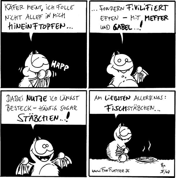 Fred: Käfer meint, ich folle nicht allef in mich hineinftopfen... *happ*  Fred: ...fondern fivilifiert effen - mit Meffer und Gabel...!  Fred: Dabei nutze ich längst Besteck - häufig sogar Stäbchen...!  Fred: Am liebsten allerdings: Fischstäbchen... [[Fred mit einem Teller Fischstäbchen]]