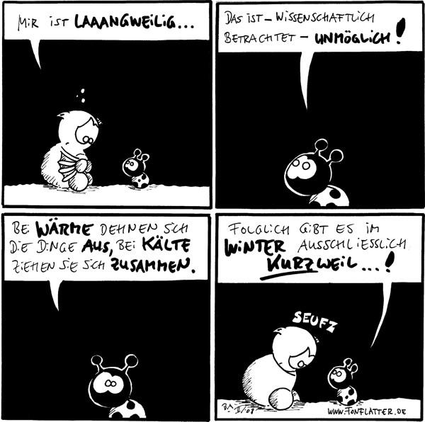 Fred: Mir ist laaangweilig ...  Käfer: Das ist - wissenschaftlich betrachtet - unmöglich!  Käfer: Bei Wärme dehnen sich die Dinge aus, bei Kälte ziehen sie sich zusammen.  Käfer: Folglich gibt es im Winter ausschließlich Kurzweil ... ! Fred: *seufz*
