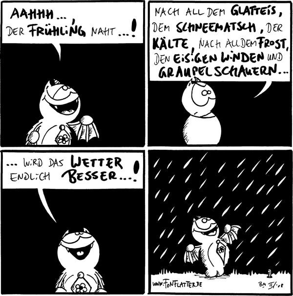 Fred: Aahhh..., der Frühling naht...!  Fred: Nach all dem Glatteis, dem Schneematsch, der Kälte, nach all dem Frost, den eisigen Winden und Graupelschauern...  Fred: ...wird das Wetter endlich besser...!  [[es fängt an zu regnen, Fred freut sich]]