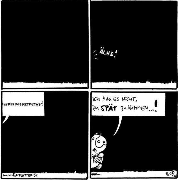 [[leer]]  Fred: Ächz! [[nicht zu sehen]]  Fred: Mistmistmistmistmistmist! [[nicht zu sehen]]  Fred: [[halb im Bild]] Ich mag es nicht zu spät zu kommen...!
