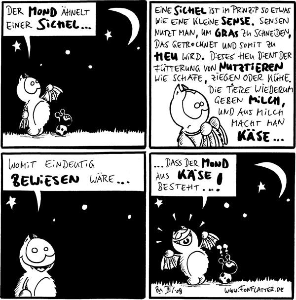 Fred: Der Mond ähnelt einer Sichel...  Fred: Eine Sichel ist im Prinzip so etwas wie eine kleine Sense. Sensen nutzt man, um Gras zu schneiden, das getrocknet und somit zu Heu wird. Dieses Heu dient der Fütterung von Nutztieren wie Schafe, Ziegen oder Kühe. Die Tiere wiederum geben Milch, und aus Milch macht man Käse...  Fred: Womit eindeutig bewiesen wäre...  Fred: ...dass der Mond aus Käse besteht...! Käfer: ??