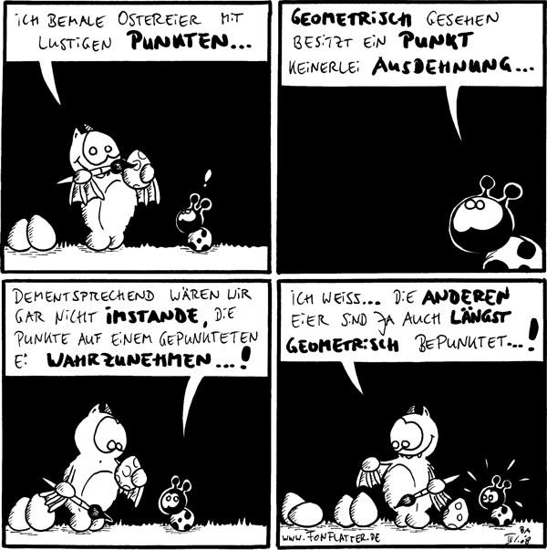 Fred: Ich bemale Ostereier mit lustigen Punkten... Käfer: !  Käfer: Geometrisch gesehen besitzt ein Punkt keinerlei Ausdehnung...  Käfer: dementsprechend wären wir gar nicht imstande, die Punkte auf einem gepunkteten Ei wahrzunehmen...!  Fred: Ich weiss... die anderen Eier sind ja auch längst geometrisch bepunktet...! [[zeigt auf weiße Eier]]
