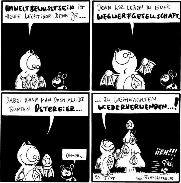 Fred: Umweltbewusstsein ist heute wichtiger denn je...  Fred: denn wir leben in einer Wegwerfgesellschaft.  Fred: Dabei kann man doch all die bunten Ostereier... [[hält ein mit einem Stern bemaltes Ei hoch]] Käfer: Oh-oh...  Fred: ...zu Weihnachten wiederverwenden...! [[hängt weihnachtlich bemalte Eier an ein Weihnachtsbaum]] Käfer: Iieh!!! [[rennt weg]]