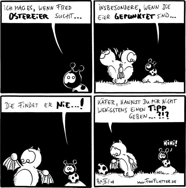 Käfer: Ich mag es, wenn Fred Ostereier sucht...  Käfer: insbesondere, wenn die Eier gepunktet sind... [[Fred sucht]]  Käfer: Die findet er nie...!  Fred: Käfer, kannst du mir nicht wenigstens einen Tipp geben..?!? [[schaut verzweifelt auf ein Marienkäfer-Ei]] Käfer: Hihi!