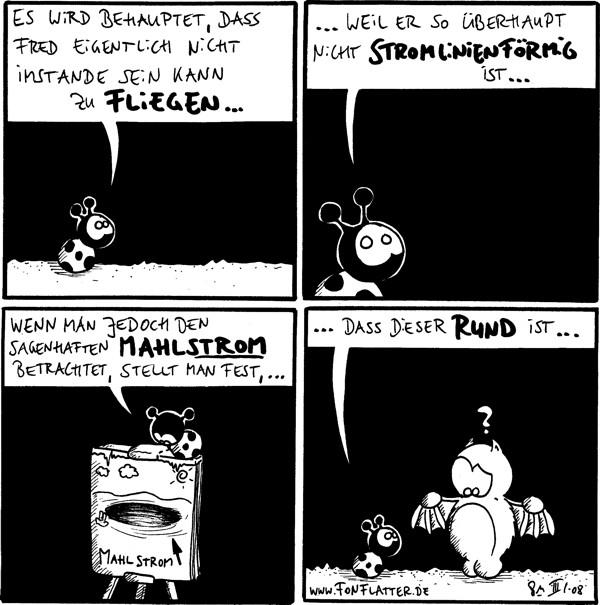 Käfer: Es wird behauptet, dass Fred eigentlich nicht instande sein kann zu fliegen...  Käfer: ...weil er so überhaupt nicht stromlinienförmig ist...  Käfer: Wenn man jedoch den sagenhaften Mahlstrom betrachtet, stellt man fest, ... [[Sitzt auf einem Flip Chart mit dem Bild des Mahlstroms]]  Käfer: ...dass dieser rund ist... Fred: ?