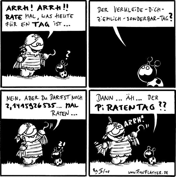 Fred: Arrh! Arrh!! Rate mal, was heute für ein Tag ist... Käfer: ? [[Fred als Pirat verkleidet, der Wurm auf seiner Schulter]]  Käfer: Der Verkleide-dich-ziemlich-sonderbar-Tag?  Fred: Nein, aber du darfst noch 2,1415926535... mal raten...  Käfer: Dann... äh... der PiRatentag?? Fred: Arrh!