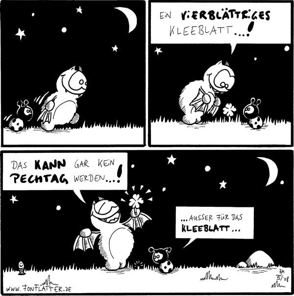 [[Fred und Käfer laufen durch die Nacht]]  Fred: Ein vierblättriges Kleeblatt...!  Fred: Das kann gar kein Pechtag werden...! Käfer: ...ausser für das Kleeblatt... [[Fred hat das Kleeblatt ausgerissen]]